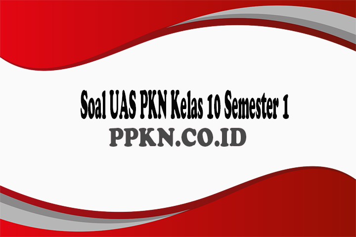 Soal UAS PKN Kelas 10 Semester 1
