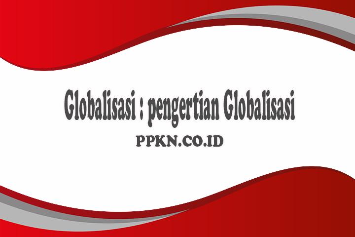 Globalisasi : pengertian Globalisasi