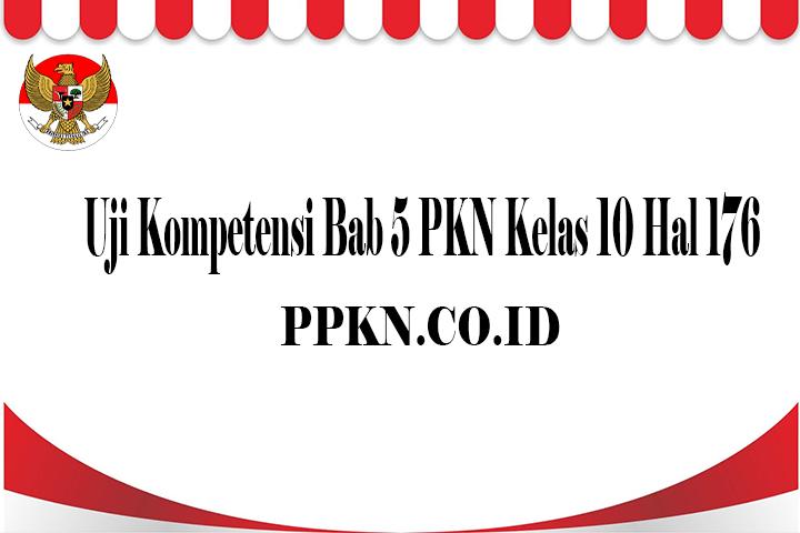 Uji Kompetensi Bab 5 PKN Kelas 10 Hal 176