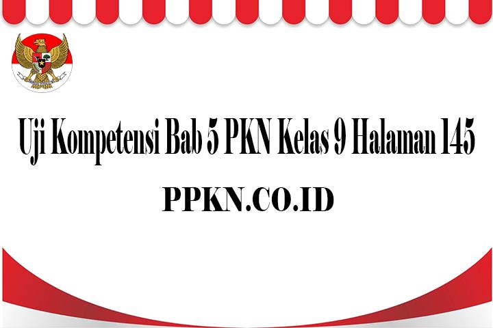 Uji Kompetensi Bab 5 PKN Kelas 9 Halaman 145