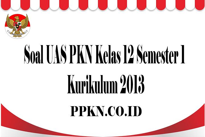 Soal UAS PKN Kelas 12 Semester 1 Kurikulum 2013